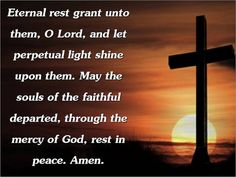 Eternal rest grant unto him O Lord and let perpetual light shine upon him. May he rest in peace. Amen.