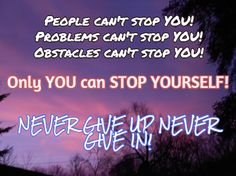 10 reasons why you should never give up, never give in!