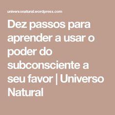 Dez passos para aprender a usar o poder do subconsciente a seu favor | Universo Natural