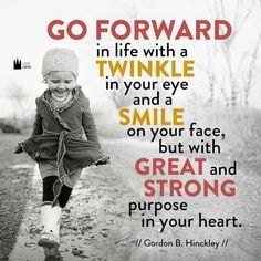 """Go forward in life with a twinkle in your eye and smile on your face, but with great and strong purpose in your heart.""-Gordon B. Hinkley #lds"