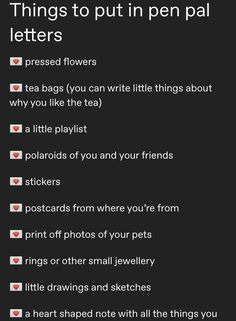 Things to put in pen pal letters 💌 pressed flowers 💌 tea bags (you can write little things about why you like the tea) 💌 a little playlist 💌 polaroids of you and your friends 💌 stickers 💌 postcards.
