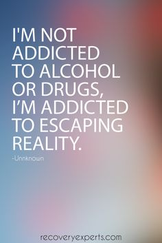 Addiction Recovery Quotes: I'm not addicted to alcohol or drugs, I'm addicted to escaping reality. https://recoveryexperts.com/ Follow: https://www.pinterest.com/recovery_expert/