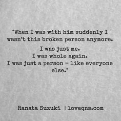 """""""When I was with him suddenly I wasn't this broken person anymore. I was just me. I was whole again. I was just a person – like everyone else."""" – Ranata Suzuki * I miss him, lost, tumblr, love, relationship, beautiful, words, quotes, story, quote, sad, breakup, broken heart, heartbroken, loss, loneliness, typography, written, writing, writer, poet, poetry, prose, poem * pinterest.com/ranatasuzuki"""