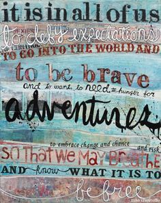 it is in all of us to defy expectations, to go into this world and to be brave, to need, to want, to hunger for ADVENTURE, to embrace change, chance and risk, so that we may breathe and know what it is to be free  -Mae Chevrette