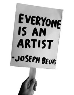 Everyone is an artist ~Joseph Beuys