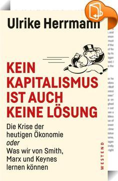 """Kein Kapitalismus ist auch keine Lösung    ::  """"Die herrschende ökonomische Lehre bildet nicht die Realität ab. Bei Smith, Marx und Keynes hingegen findet sich alles, um unser Wirtschaftssystem zu verstehen.""""   Warum kommt es zu Finanzkrisen? Warum sind die Reichen reich und die Armen arm? Wie funktioniert Geld? Woher kommt das Wachstum? Schon Kinder stellen diese Fragen - aber Ökonomen können sie nicht beantworten. Viele basteln an theoretischen Modellen, die mit der Realität nichts z..."""