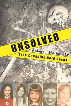 Unsolved: True Canadian Cold Cases - Robert J. Hoshowsky