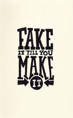 Fake it till you make it.