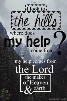 My help comes from The Lord...Psalm 121
