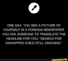"Writing Prompt // One day, you see a picture of yourself in a foreign newspaper. You ask someone to translate the headline for you: ""Search for Kidnapped Child Still Ongoing. Book Prompts, Daily Writing Prompts, Book Writing Tips, Creative Writing Prompts, Cool Writing, Writing Help, Writing Ideas, Dialogue Prompts, Sentence Writing"