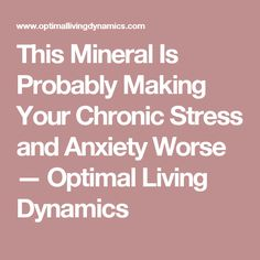 This Mineral Is Probably Making Your Chronic Stress and Anxiety Worse  — Optimal Living Dynamics