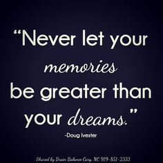 """""""Never let your #memories be greater than your #dreams."""" - Doug Ivester #Quote #BrainBalance #CaryNC"""