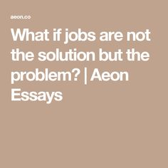 What if jobs are not the solution but the problem? | Aeon Essays