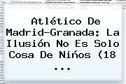 http://tecnoautos.com/wp-content/uploads/imagenes/tendencias/thumbs/atletico-de-madridgranada-la-ilusion-no-es-solo-cosa-de-ninos-18.jpg Atletico De Madrid. Atlético de Madrid-Granada: La ilusión no es solo cosa de niños (18 ..., Enlaces, Imágenes, Videos y Tweets - http://tecnoautos.com/actualidad/atletico-de-madrid-atletico-de-madridgranada-la-ilusion-no-es-solo-cosa-de-ninos-18/