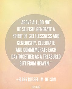 """Above all, do not be selfish! Generate a spirit of selflessness and generosity. Celebrate and commemorate each day together as a treasured gift from heaven.""—President Russell M. Nelson, ""Nurturing Marriage"""