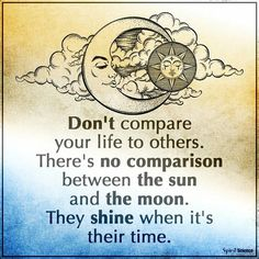 Don't compare your life to others. There's no comparison between the sun and the moon. They shine when it's their time.  #IamOneMind