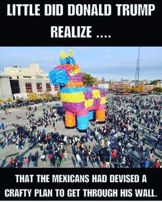 The Mexicans are going to hide inside the horse Like the Trojan horse get it......