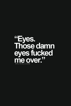 The honest truth. Those damn eyes get me every time... and you have no idea..