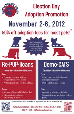 This weekend, take a break from the endless political ads and cast your vote for your favorite paw-litical party at Halifax Humane Society instead. Voters can throw their support behind their favorite Re-PUP-licans and Demo-CATS by offering them a forever home during the 2012 Election Day Adoption Promotion, during which adoption fees will be reduced by 50% for most pets.     The promotion opens with early voting sessions Friday, November 2, and continues through Election Day, November 6.