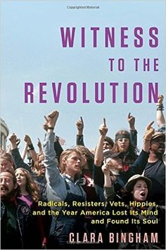 Witness to the Revolution: Radicals, Resisters, Vets, Hippies, and the Year America Lost Its Mind and Found Its Soul: Clara Bingham