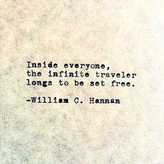 """Inside everyone, the infinite traveler longs to be set free"" -William C. Hannan"
