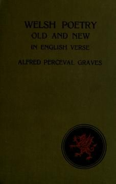 Welsh poetry old and new, in English verse by Graves, Alfred Perceval, 1846-1931, compiler and translator  Published 1912 Topics Welsh poetry SHOW MORE     Publisher London, New York [etc.] : Longmans, Green, and co. Pages 228 Possible copyright status NOT_IN_COPYRIGHT Language English