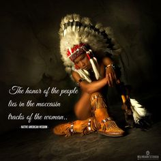 The honor of the people lies in the moccasin tracks of the woman - Native American Wisdom