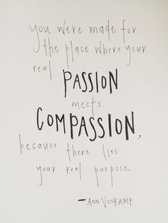 You were made for the place where your real passion meets compassion, because there lies your real purpose. (Ann Voskamp)