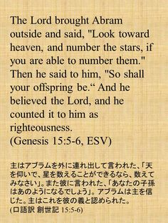 "The Lord brought Abram outside and said, ""Look toward heaven, and number the stars, if you are able to number them."" Then he said to him, ""So shall your offspring be."" And he believed the Lord, and he counted it to him as righteousness. (Genesis 15:5-6, ESV) 主はアブラムを外に連れ出して言われた、「天を仰いで、星を数えることができるなら、数えてみなさい」。また彼に言われた、「あなたの子孫はあのようになるでしょう」。 アブラムは主を信じた。主はこれを彼の義と認められた。 (口語訳 創世記 15:5-6)"