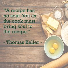 A recipe has no soul. You as the cook must bring soul to the recipe. Thomas Keller