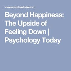 Beyond Happiness: The Upside of Feeling Down | Psychology Today