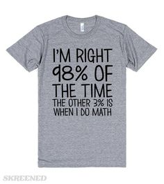 I'm right 98% of the time, the other 3% is when I do math. You know you're always right, just maybe not when you're doing math. #School