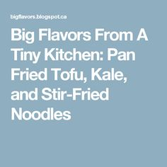 Big Flavors From A Tiny Kitchen: Pan Fried Tofu, Kale, and Stir-Fried Noodles