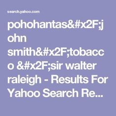 pohohantas/john smith/tobacco /sir walter raleigh - Results For Yahoo Search Results