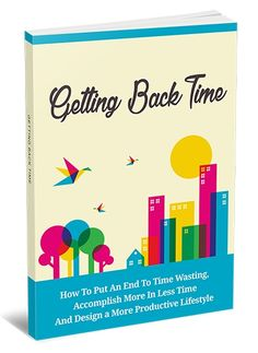 Getting Back Time -   Feeling Overworked and Out of Time? Discover a Simple Guide to Putting an End to Time Wasting and Accomplishing More in Less Time!