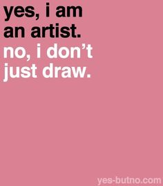 """#quotes """"Yes, I am an artist. No, I don't just draw."""""""