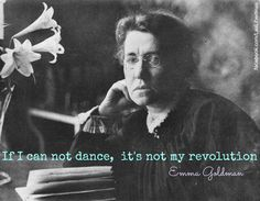 If I cannot dance, it's not my revolution. -- Emma Goldman
