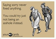 Saying sorry never fixed anything. You could try just not being an asshole instead.
