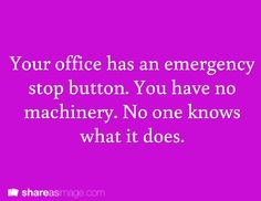 Prompt -- your office has an emergency stop button. you have no machinery. no one knows what it does