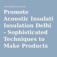 Promote Acoustic Insulation Delhi - Sophisticated Techniques to Make Products For Use in Varied Purposes!