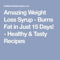 Amazing Weight Loss Syrup - Burns Fat in Just 15 Days! - Healthy & Tasty Recipes