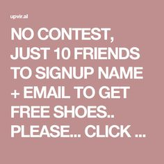 NO CONTEST, JUST 10 FRIENDS TO SIGNUP NAME + EMAIL TO GET FREE SHOES.. PLEASE...  CLICK HERE: http://upvir.al/ref/F6730577  BEST TO YOU AND THANK YOU SO VERY, VERY MUCH! THIS ONE MEANS LOTS TO ME FOR IT IS NOT A CONTEST! <3