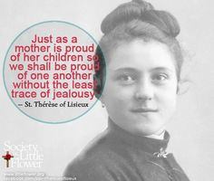 Just as a mother is proud of her children so we shall be proud of one another without the least trace of jealousy. -St. Therese of Lisieux