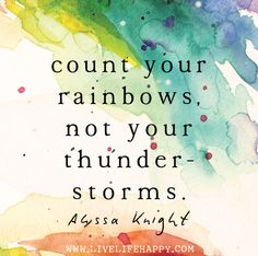 Count your rainbows, not your thunderstorms. --Alyssa Knight