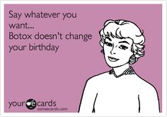 Say whatever you want.... Botox doesn't change your birthday
