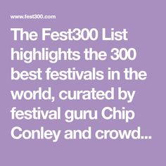 The Fest300 List highlights the 300 best festivals in the world, curated by festival guru Chip Conley and crowdsourced by you, the festival community.