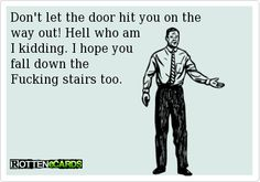 Don't let the door hit you on the   way out! Hell who am   I kidding. I hope you   fall down the   Fucking stairs too.