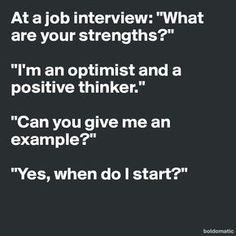 """At a job interview: """"What are your strengths?"""" """"I'm an optimist and a positive thinker."""" """"Can you give me an example?"""" """"Yes, when do I start?"""" - Post by swatchUSA on Boldomatic Good Luck Interview, Job Interview Funny, Job Interview Quotes, Interview Answers, Job Interview Tips, Job Interview Questions, Job Interviews, Interview Techniques, Good Luck Quotes"""