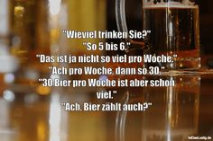 """""""Wieviel trinken Sie?"""" """"So 5 bis 6."""" """"Das ist ja nicht so viel pro Woche."""" """"Ach pro Woche, dann so 30."""" """"30 Bier pro Woche ist aber schon viel."""" """"Ach, Bier zählt auch?"""" ... gefunden auf https://www.istdaslustig.de/spruch/3928 #lustig #sprüche #fun #spass"""