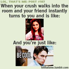 That's me my friend is all like there is your crush and I'm like be cool